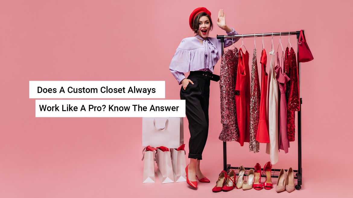Does A Custom Closet Always Work Like A Pro? Know The Answer