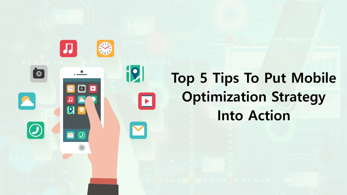 Top 5 Tips To Put Mobile Optimization Strategy Into Action